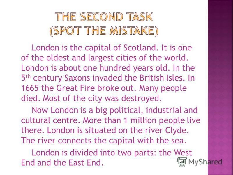 London is the capital of Scotland. It is one of the oldest and largest cities of the world. London is about one hundred years old. In the 5 th century Saxons invaded the British Isles. In 1665 the Great Fire broke out. Many people died. Most of the c
