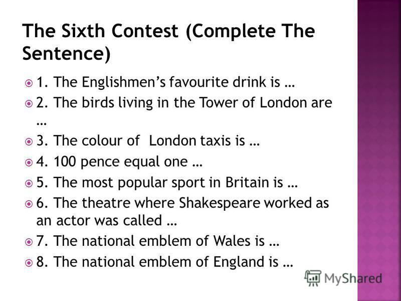 1. The Englishmens favourite drink is … 2. The birds living in the Tower of London are … 3. The colour of London taxis is … 4. 100 pence equal one … 5. The most popular sport in Britain is … 6. The theatre where Shakespeare worked as an actor was cal