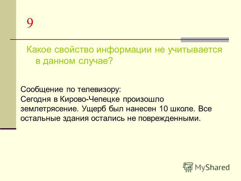 9 Какое свойство информации не учитывается в данном случае? Сообщение по телевизору: Сегодня в Кирово-Чепецке произошло землетрясение. Ущерб был нанесен 10 школе. Все остальные здания остались не поврежденными.