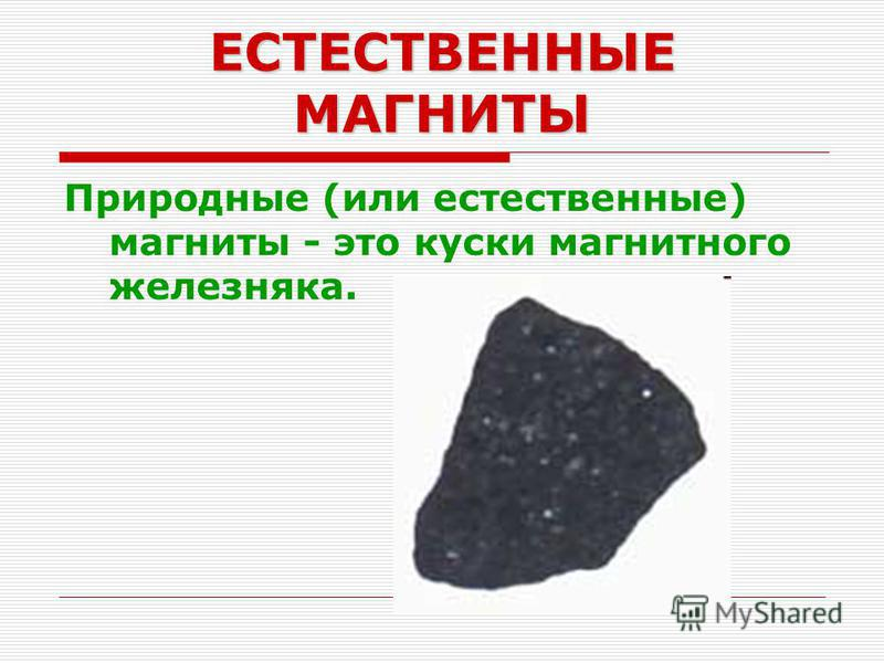 ЕСТЕСТВЕННЫЕ МАГНИТЫ Природные (или естественные) магниты - это куски магнитного железняка.
