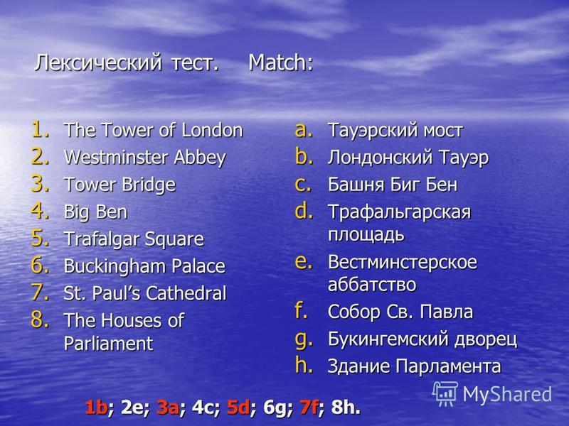 Лексический тест. Match: 1. The Tower of London 2. Westminster Abbey 3. Tower Bridge 4. Big Ben 5. Trafalgar Square 6. Buckingham Palace 7. St. Pauls Cathedral 8. The Houses of Parliament a. Тауэрский мост b. Лондонский Тауэр c. Башня Биг Бен d. Траф