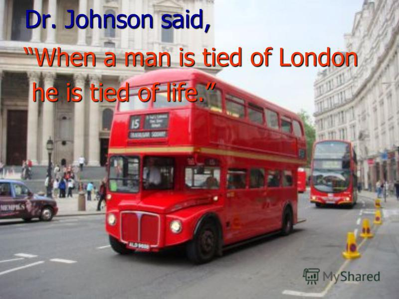 Dr. Johnson said, When a man is tied of London he is tied of life. he is tied of life.