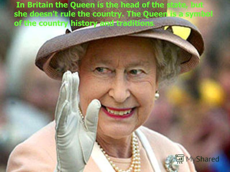 In Britain the Queen is the head of the state, but she doesnt rule the country. The Queen is a symbol of the country history and traditions.