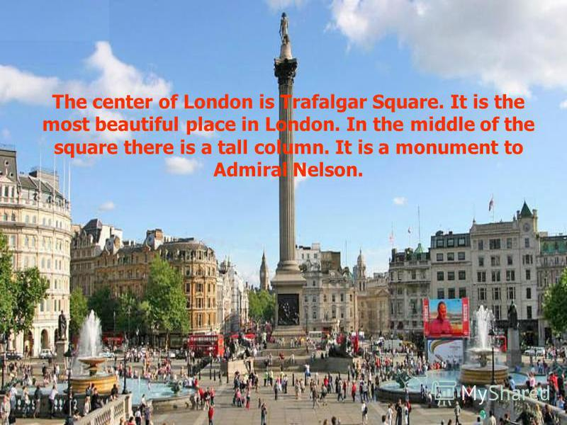 The center of London is Trafalgar Square. It is the most beautiful place in London. In the middle of the square there is a tall column. It is a monument to Admiral Nelson.