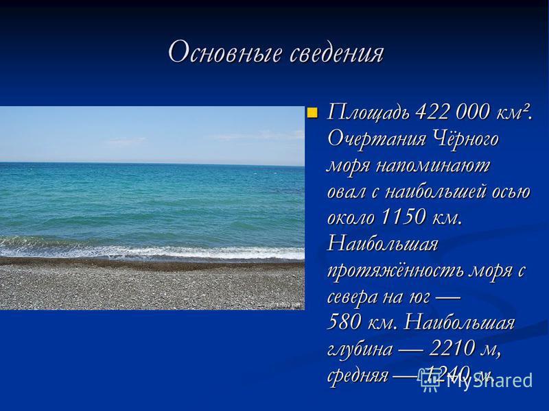 Основные сведения Площадь 422 000 км². Очертания Чёрного моря напоминают овал с наибольшей осью около 1150 км. Наибольшая протяжённость моря с севера на юг 580 км. Наибольшая глубина 2210 м, средняя 1240 м. Площадь 422 000 км². Очертания Чёрного моря