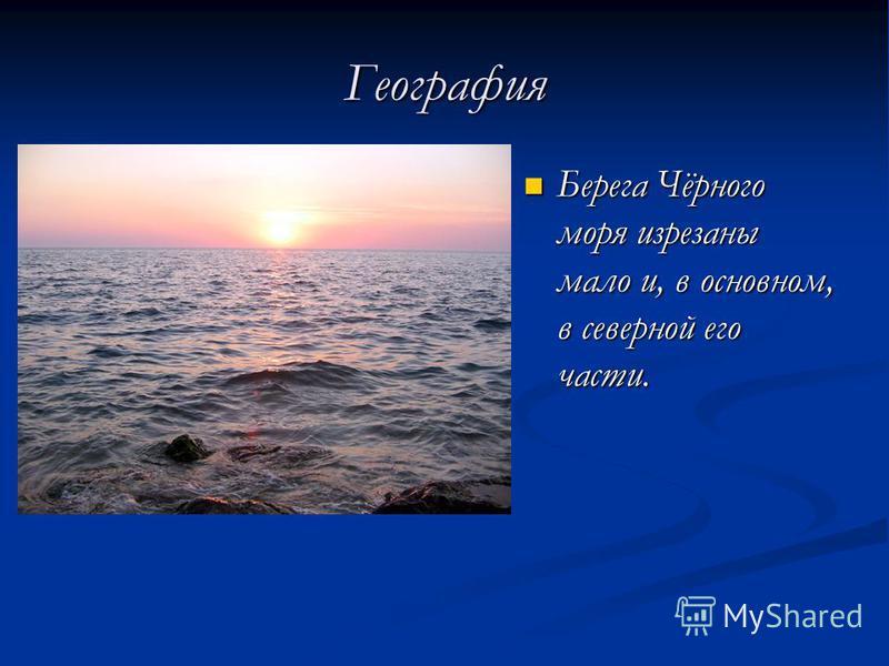 География Берега Чёрного моря изрезаны мало и, в основном, в северной его части. Берега Чёрного моря изрезаны мало и, в основном, в северной его части.