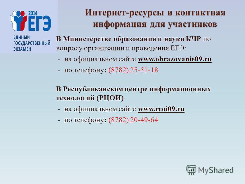 Интернет-ресурсы и контактная информация для участников В Министерстве образования и науки КЧР по вопросу организации и проведения ЕГЭ: - на официальном сайте www.obrazovanie09. ru - по телефону: (8782) 25-51-18 В Республиканском центре информационны