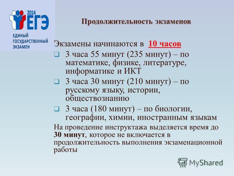 Продолжительность экзаменов Экзамены начинаются в 10 часов 3 часа 55 минут (235 минут) – по математике, физике, литературе, информатике и ИКТ 3 часа 30 минут (210 минут) – по русскому языку, истории, обществознанию 3 часа (180 минут) – по биологии, г