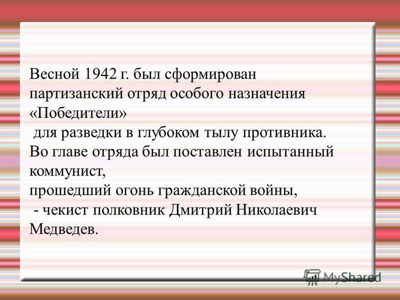 Весной 1942 г. был сформирован партизанский отряд особого назначения «Победители» для разведки в глубоком тылу противника. Во главе отряда был поставлен испытанный коммунист, прошедший огонь гражданской войны, - чекист полковник Дмитрий Николаевич Ме