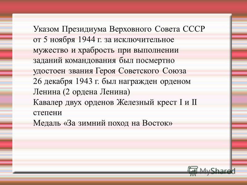 Указом Президиума Верховного Совета СССР от 5 ноября 1944 г. за исключительное мужество и храбрость при выполнении заданий командования был посмертно удостоен звания Героя Советского Союза 26 декабря 1943 г. был награжден орденом Ленина (2 ордена Лен