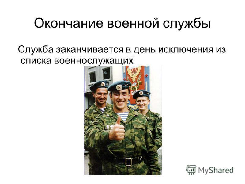 Окончание военной службы Служба заканчивается в день исключения из списка военнослужащих