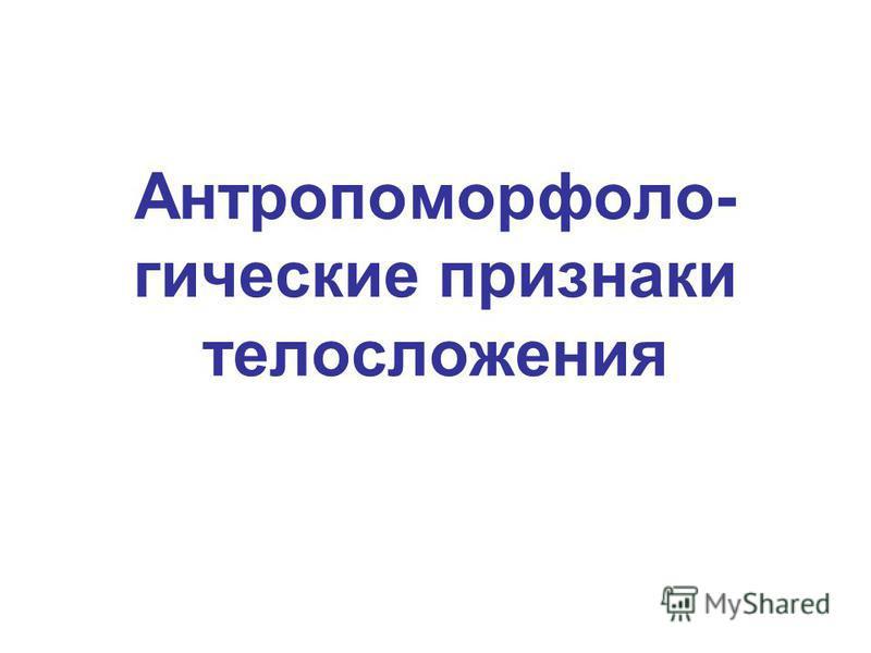 Антропоморфоло- гические признаки телосложения