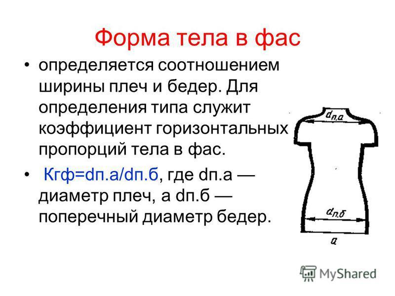 Форма тела в фас определяется соотношением ширины плеч и бедер. Для определения типа служит коэффициент горизонтальных пропорций тела в фас. Кгф=dп.а/dп.б, где dп.а диаметр плеч, а dп.б поперечный диаметр бедер.