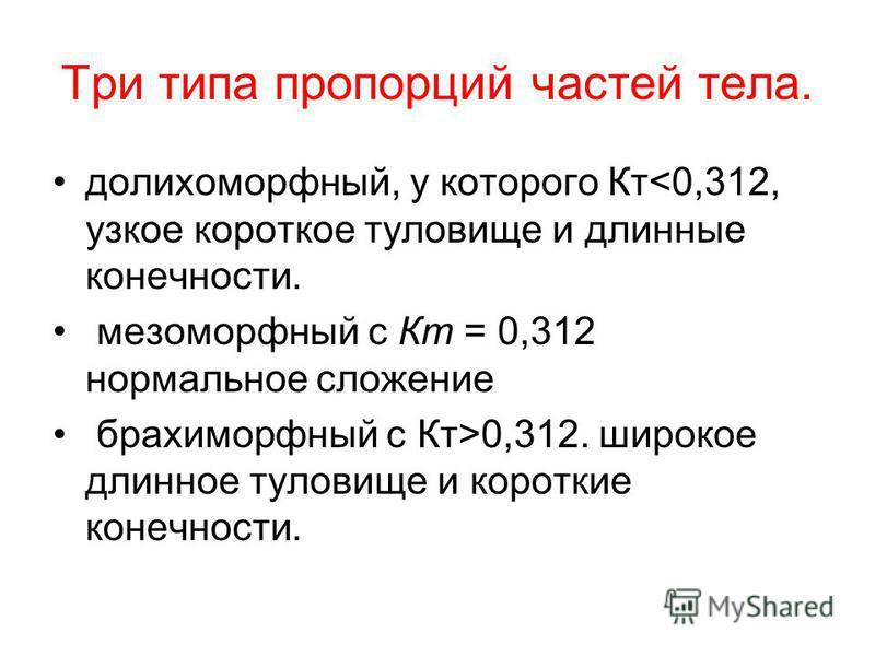 Три типа пропорций частей тела. долихоморфный, у которого Кт<0,312, узкое короткое туловище и длинные конечности. мезоморфный с Кт = 0,312 нормальное сложение брахиморфный с Кт>0,312. широкое длинное туловище и короткие конечности.
