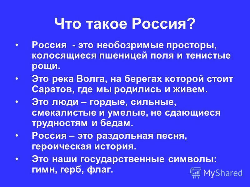 Что такое Россия? Россия - это необозримые просторы, колосящиеся пшеницей поля и тенистые рощи. Это река Волга, на берегах которой стоит Саратов, где мы родились и живем. Это люди – гордые, сильные, смекалистые и умелые, не сдающиеся трудностям и бед