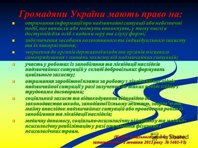 Громадяни України мають право на: отримання інформації про надзвичайні ситуації або небезпечні події, що виникли або можуть виникнути, у тому числі в доступній для осіб з вадами зору та слуху формі; отримання інформації про надзвичайні ситуації або н
