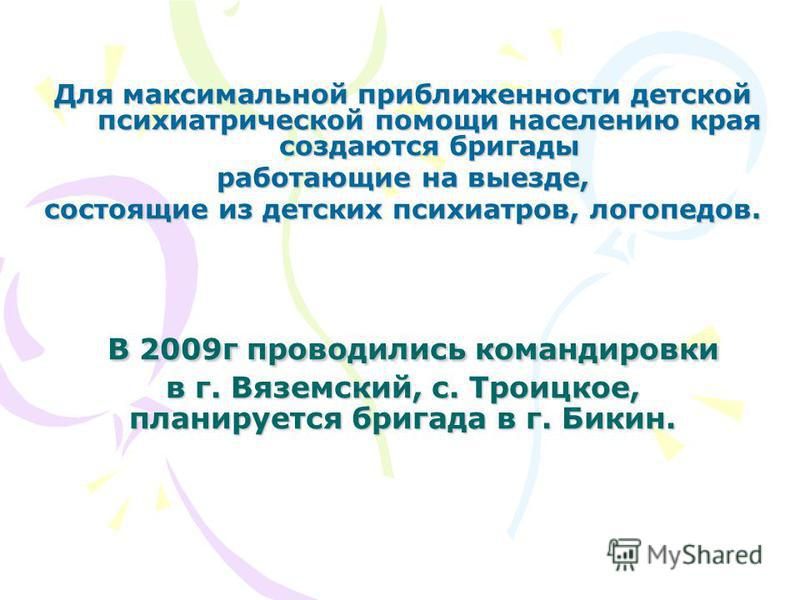 В 2009 г проводились командировки в г. Вяземский, с. Троицкое, планируется бригада в г. Бикин. В 2009 г проводились командировки в г. Вяземский, с. Троицкое, планируется бригада в г. Бикин. Для максимальной приближенности детской психиатрической помо