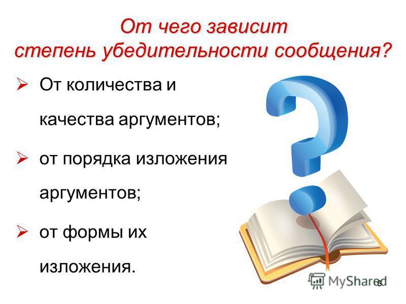6 От чего зависит степень убедительности сообщения? От количества и качества аргументов; от порядка изложения аргументов; от формы их изложения.