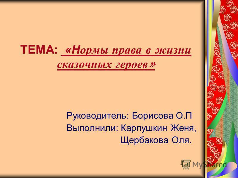 ТЕМА: «Нормы права в жизни сказочных героев » Руководитель: Борисова О.П Выполнили: Карпушкин Женя, Щербакова Оля.