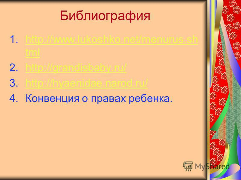 Библиография 1.http://www.lukoshko.net/menurus.sh tmlhttp://www.lukoshko.net/menurus.sh tml 2.http://grandisbaby.ru/http://grandisbaby.ru/ 3.http://hyaenidae.narod.ru/http://hyaenidae.narod.ru/ 4. Конвенция о правах ребенка.