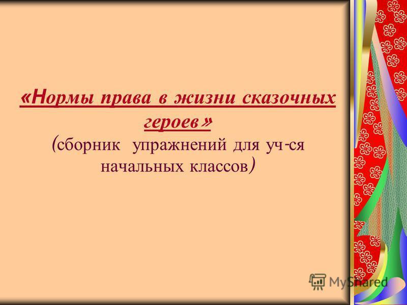 «Нормы права в жизни сказочных героев » ( сборник упражнений для уч - ся начальных классов )