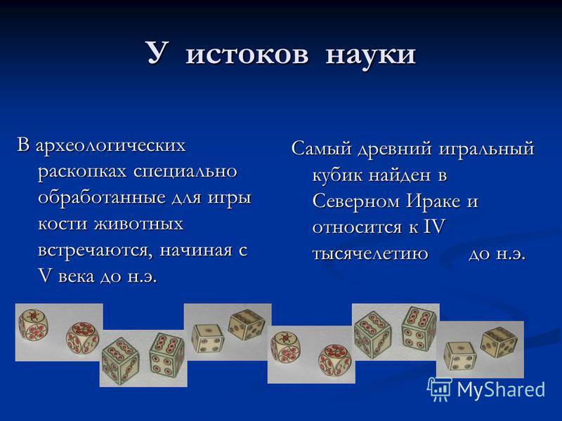 У истоков науки В археологических раскопках специально обработанные для игры кости животных встречаются, начиная с V века до н.э. Самый древний игральный кубик найден в Северном Ираке и относится к IV тысячелетию до н.э.