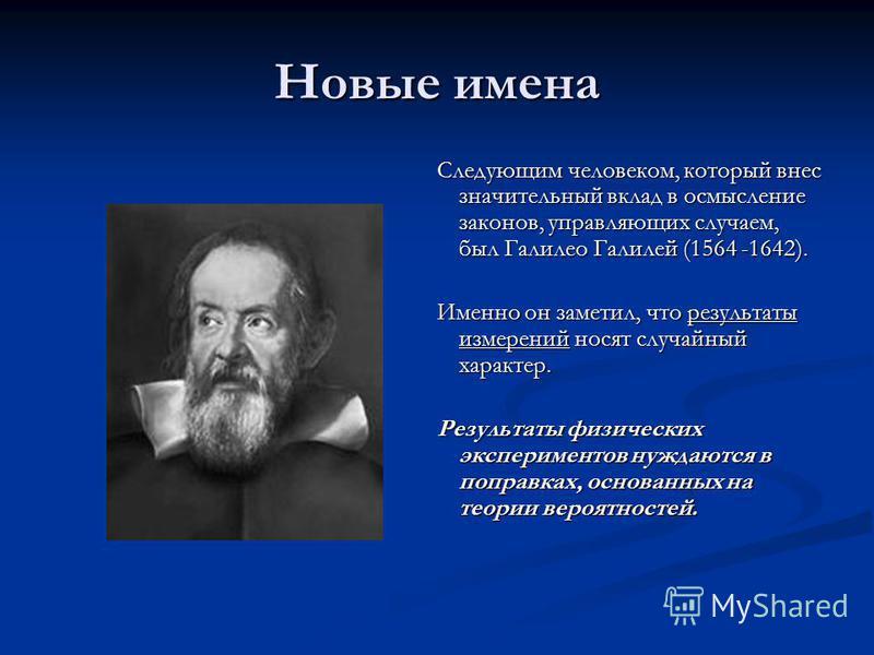 Новые имена Следующим человеком, который внес значительный вклад в осмысление законов, управляющих случаем, был Галилео Галилей (1564 -1642). Именно он заметил, что результаты измерений носят случайный характер. Результаты физических экспериментов ну