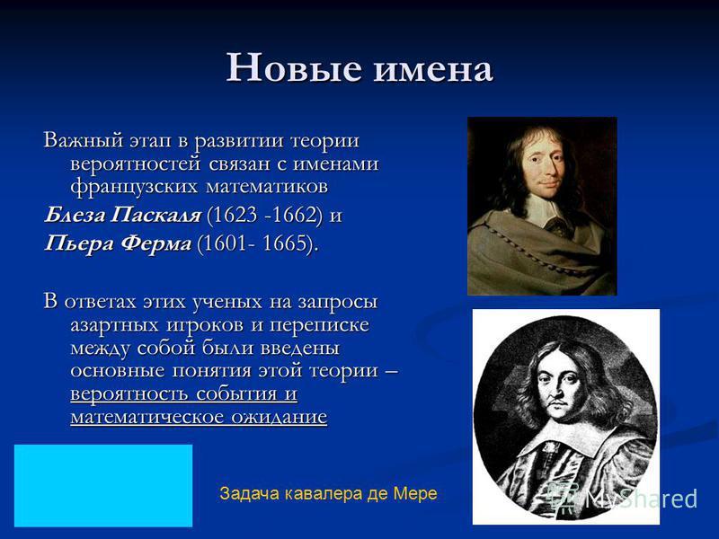 Новые имена Важный этап в развитии теории вероятностей связан с именами французских математиков Блеза Паскаля (1623 -1662) и Пьера Ферма (1601- 1665). В ответах этих ученых на запросы азартных игроков и переписке между собой были введены основные пон