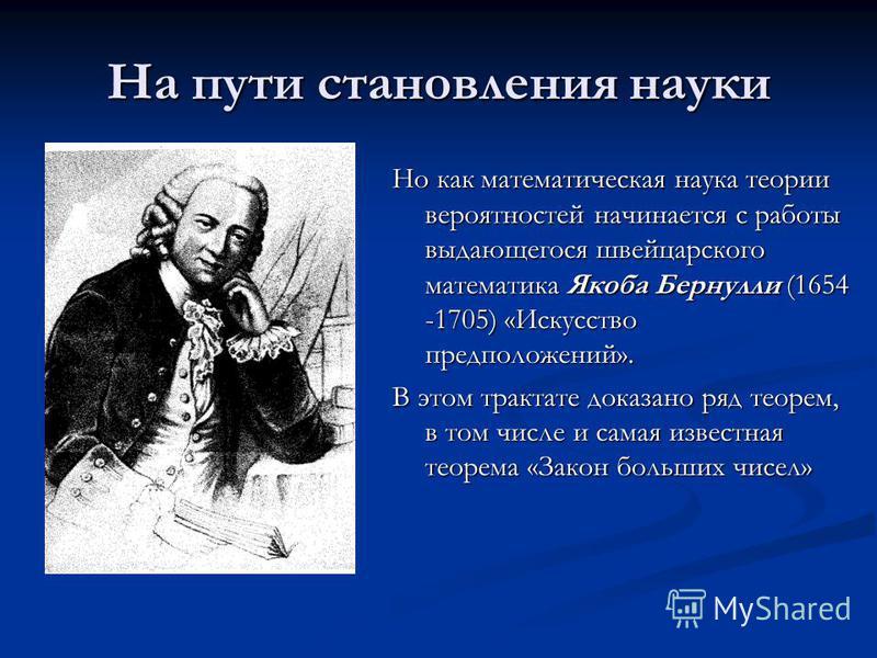На пути становления науки Но как математическая наука теории вероятностей начинается с работы выдающегося швейцарского математика Якоба Бернулли (1654 -1705) «Искусство предположений». В этом трактате доказано ряд теорем, в том числе и самая известна