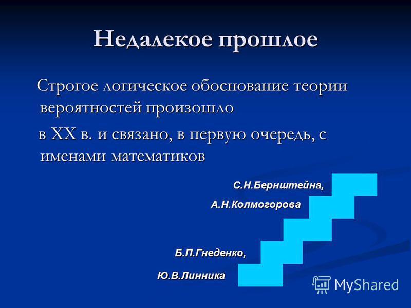 Недалекое прошлое Строгое логическое обоснование теории вероятностей произошло Строгое логическое обоснование теории вероятностей произошло в XX в. и связано, в первую очередь, с именами математиков в XX в. и связано, в первую очередь, с именами мате