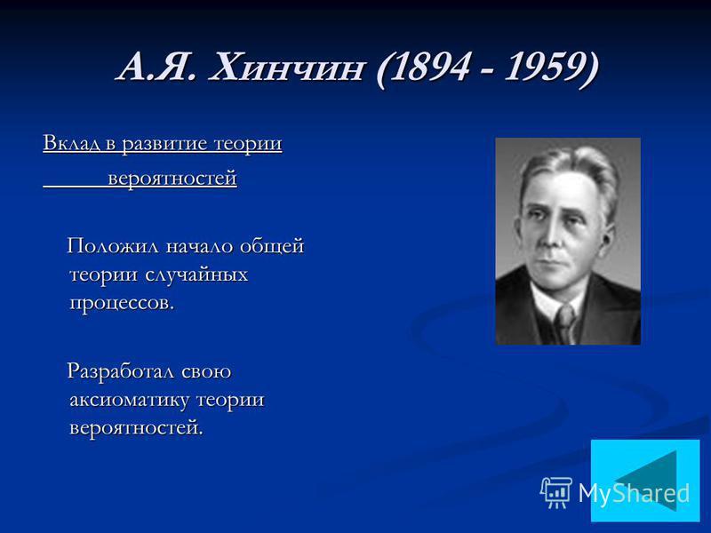 А.Я. Хинчин (1894 - 1959) Вклад в развитие теории вероятностей вероятностей Положил начало общей теории случайных процессов. Положил начало общей теории случайных процессов. Разработал свою аксиоматику теории вероятностей. Разработал свою аксиоматику