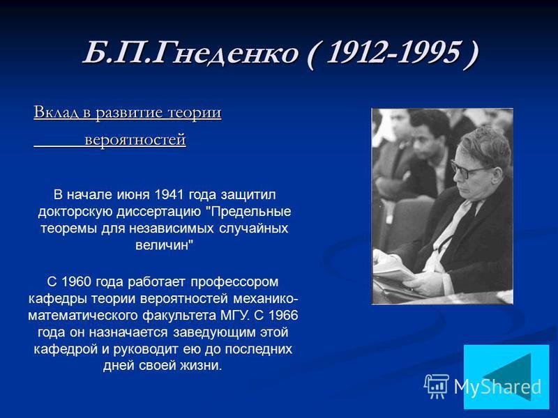 Б.П.Гнеденко ( 1912-1995 ) Вклад в развитие теории вероятностей вероятностей В начале июня 1941 года защитил докторскую диссертацию