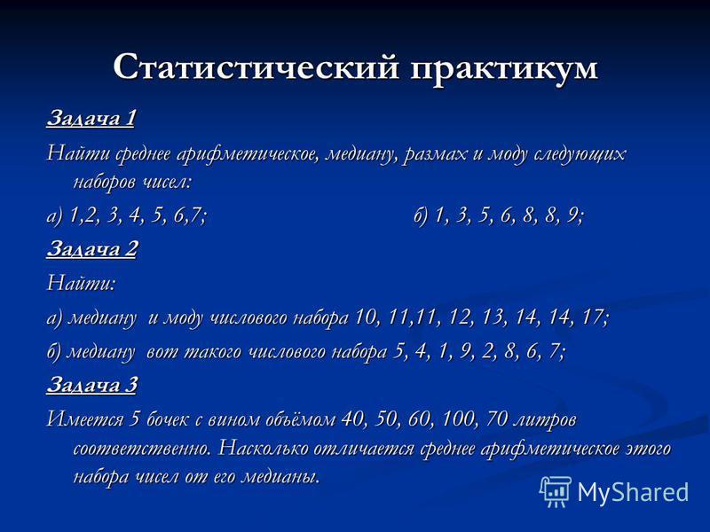 Статистический практикум Задача 1 Найти среднее арифметическое, медиану, размах и моду следующих наборов чисел: а) 1,2, 3, 4, 5, 6,7; б) 1, 3, 5, 6, 8, 8, 9; Задача 2 Найти: а) медиану и моду числового набора 10, 11,11, 12, 13, 14, 14, 17; б) медиану