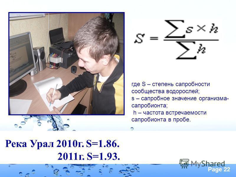 Page 22 Река Урал 2010 г. S=1.86. 2011 г. S=1.93. где S – степень сапробности сообщества водорослей; s – сапробное значение организма- сапробионта; h – частота встречаемости сапробионта в пробе.