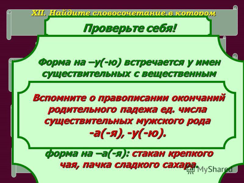 XII. Найдите словосочетание,в котором существительное в р.п. имеет существительное в р.п. имеет только окончание –а. только окончание –а. 1. Производство сахар_. 2. Ложка сахар_. 3. Подсыпь сахарк_. Нет Да Подсказка! Подсказка! Проверьте себя! Провер