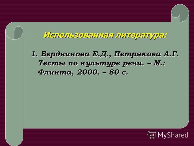 Иcпользованная литература: 1. Бердникова Е.Д., Петрякова А.Г. Тесты по культуре речи. – М.: Флинта, 2000. – 80 с.