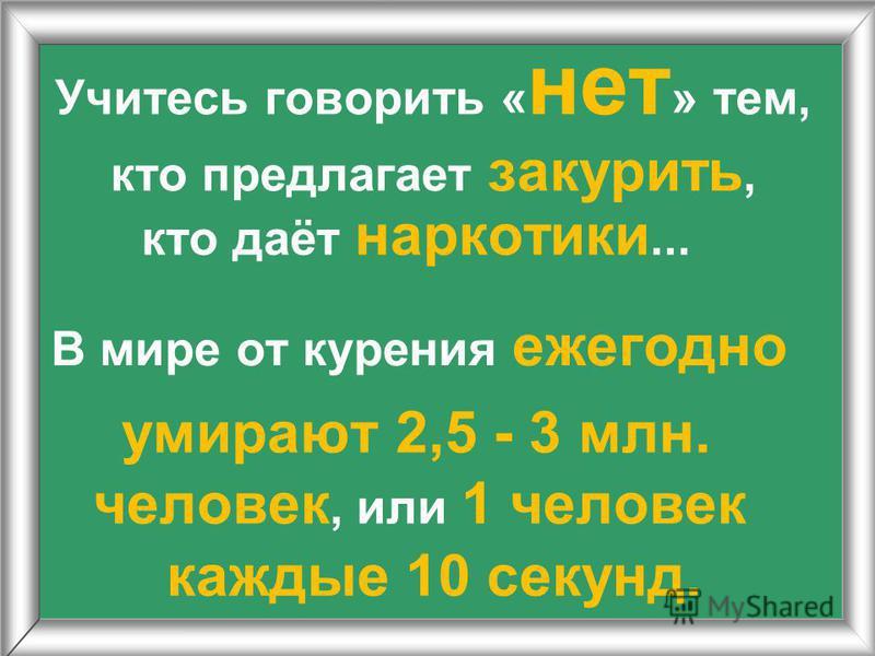 Учитесь говорить « нет » тем, кто предлагает закурить, кто даёт наркотики... В мире от курения ежегодно умирают 2,5 - 3 млн. человек, или 1 человек каждые 10 секунд.