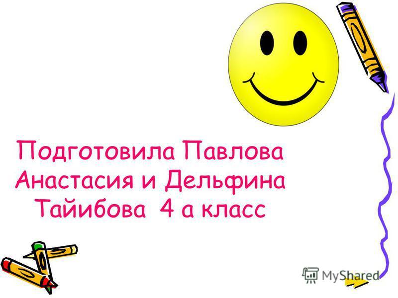 Подготовила Павлова Анастасия и Дельфина Тайибова 4 а класс