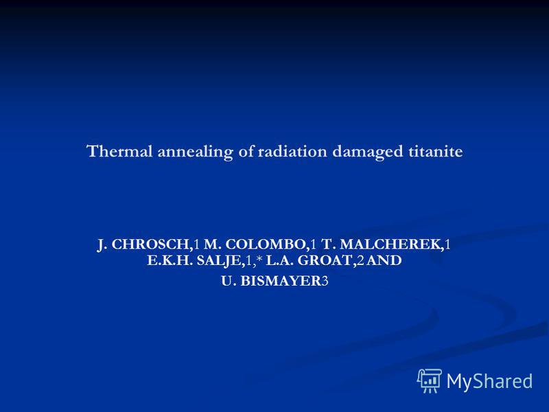 Thermal annealing of radiation damaged titanite J. CHROSCH,1 M. COLOMBO,1 T. MALCHEREK,1 E.K.H. SALJE,1,* L.A. GROAT,2 AND U. BISMAYER3
