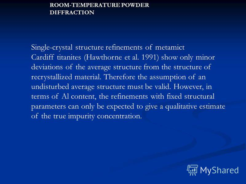 Single-crystal structure refinements of metamict Cardiff titanites (Hawthorne et al. 1991) show only minor deviations of the average structure from the structure of recrystallized material. Therefore the assumption of an undisturbed average structure