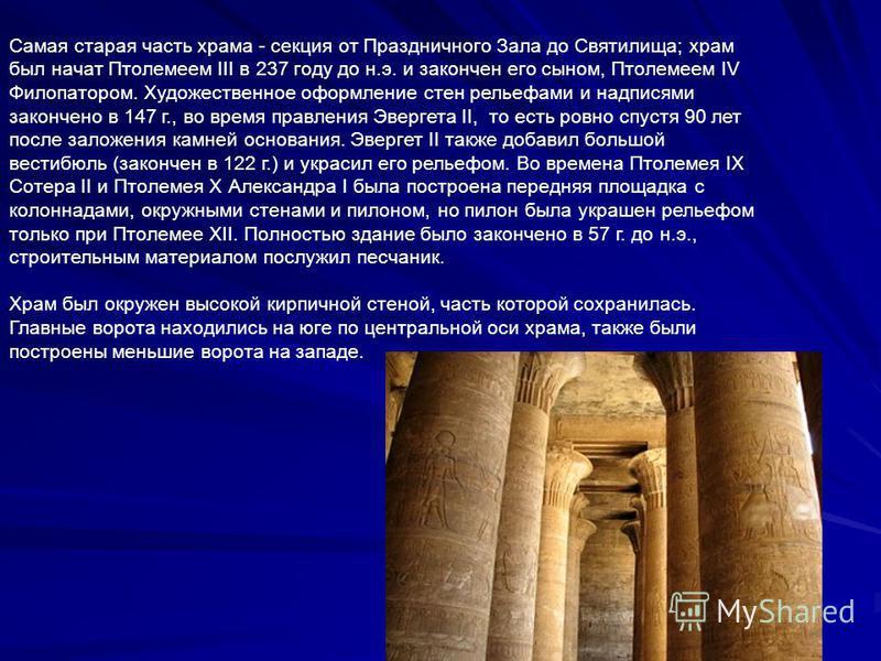Самая старая часть храма - секция от Праздничного Зала до Святилища; храм был начат Птолемеем III в 237 году до н.э. и закончен его сыном, Птолемеем IV Филопатором. Художественное оформление стен рельефами и надписями закончено в 147 г., во время пра