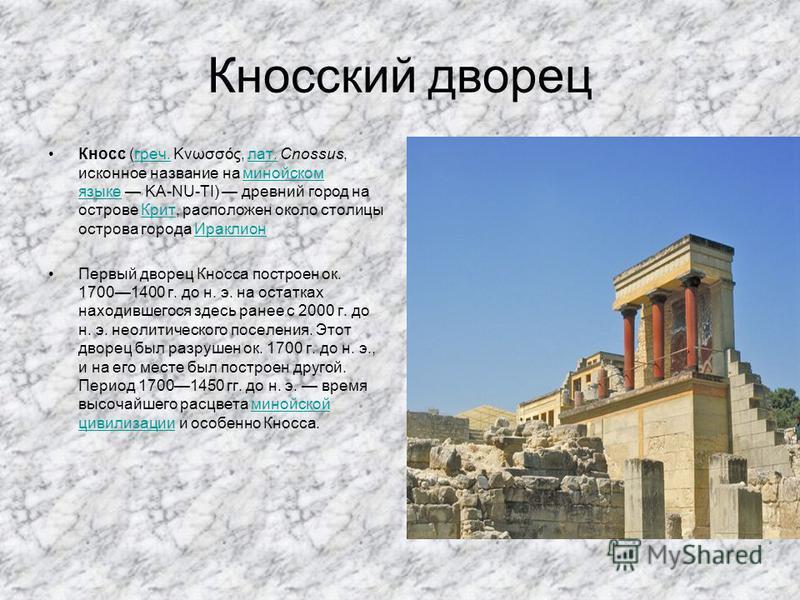Кносский дворец Кносс (греч. Κνωσσός, лат. Cnossus, исконное название на минойском языке KA-NU-TI) древний город на острове Крит, расположен около столицы острова города Ираклионгреч.лат.минойском языке КритИраклион Первый дворец Кносса построен ок.