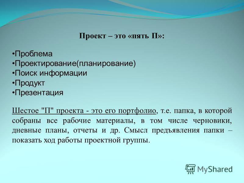 Проект – это «пять П»: Проблема Проектирование(планирование) Поиск информации Продукт Презентация Шестое