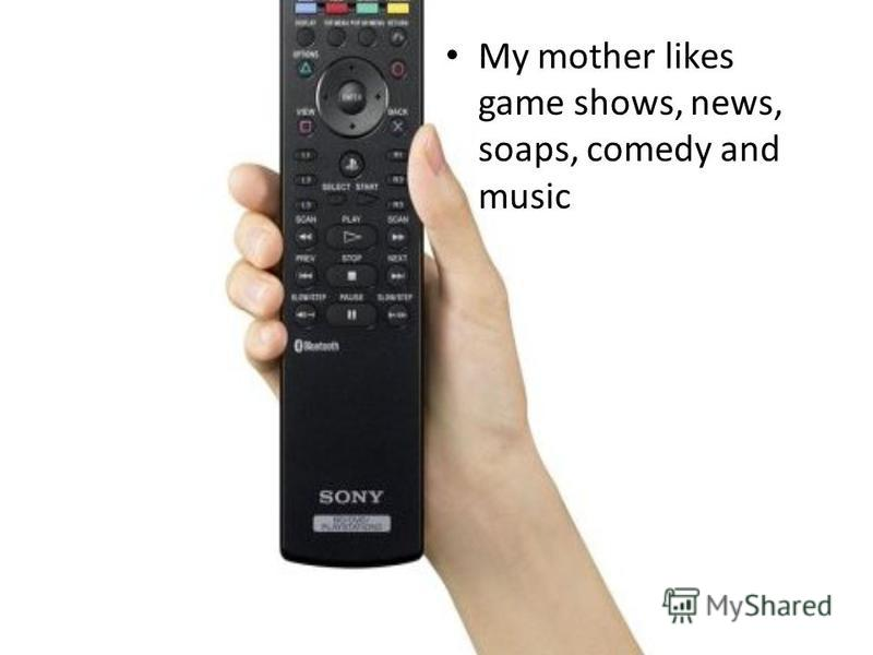 My mother likes game shows, news, soaps, comedy and music