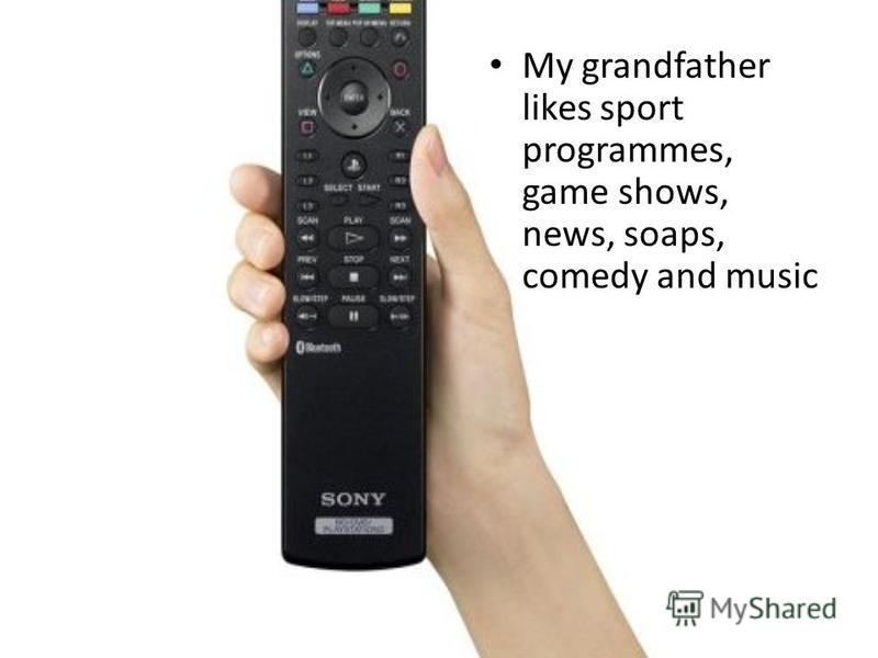 My grandfather likes sport programmes, game shows, news, soaps, сomedy and music
