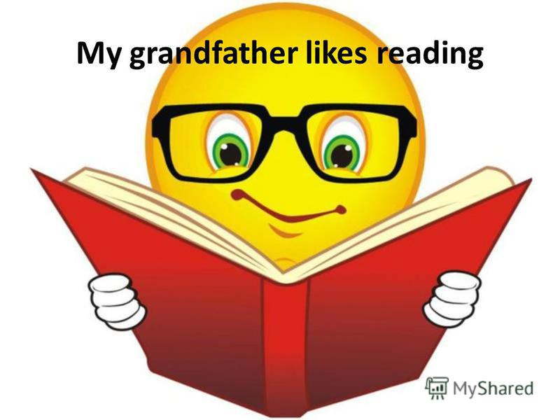 My grandfather likes reading