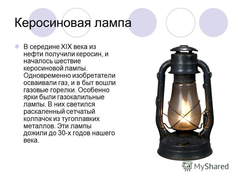 Керосиновая лампа В середине XIX века из нефти получили керосин, и началось шествие керосиновой лампы. Одновременно изобретатели осваивали газ, и в быт вошли газовые горелки. Особенно ярки были газокалильные лампы. В них светился раскаленный сетчатый