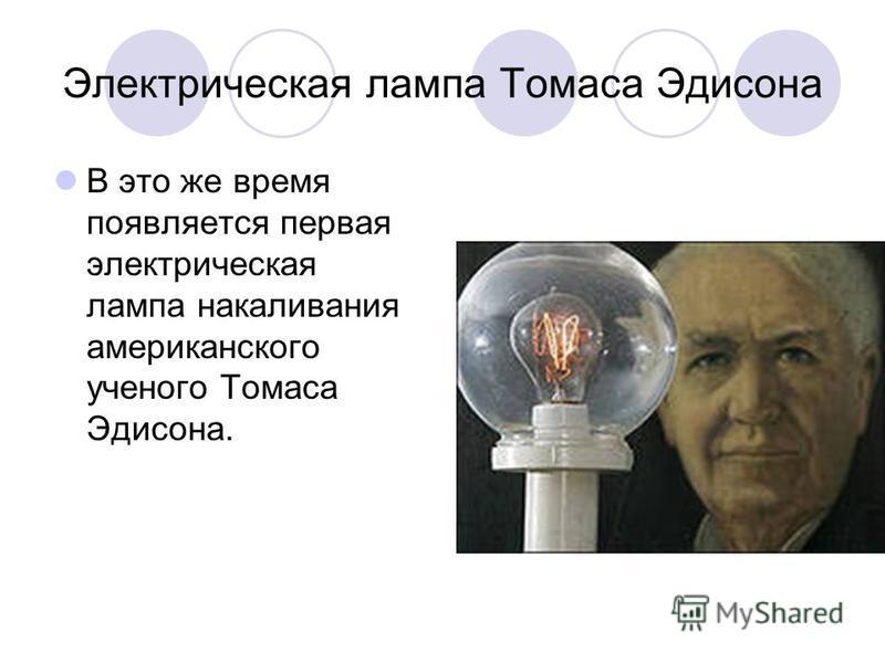 Электрическая лампа Томаса Эдисона В это же время появляется первая электрическая лампа накаливания американского ученого Томаса Эдисона.