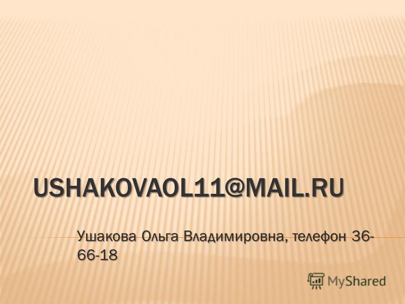 USHAKOVAOL11@MAIL.RU Ушакова Ольга Владимировна, телефон 36- 66-18