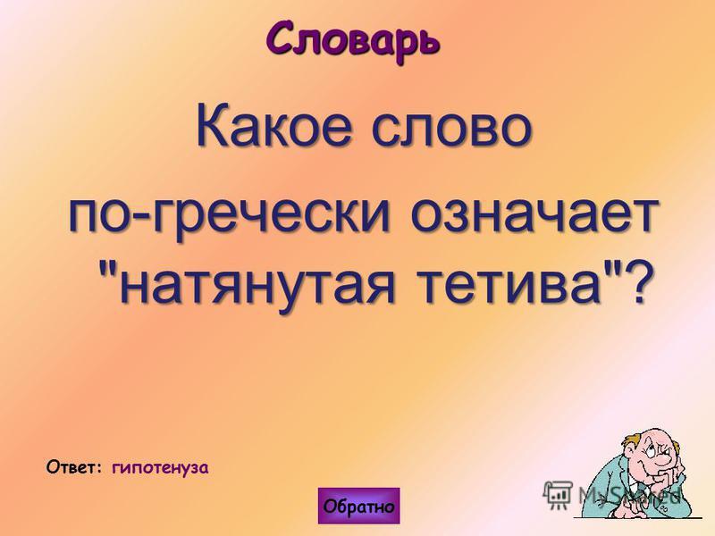 Словарь Какое слово по-гречески означает натянутая тетива? Ответ: гипотенуза Обратно